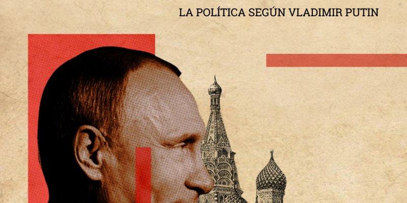 Entendiendo la nueva Rusia, la política según Putin